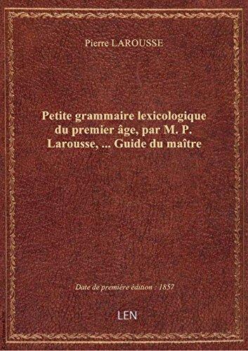 Petite grammaire lexicologique du premier âge, par M. P. Larousse,... Guide du maître