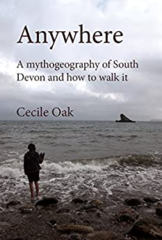 Anywhere: A mythogeography of South Devon and how to walk it by [(writing as Cecile Oak), Phil Smith]