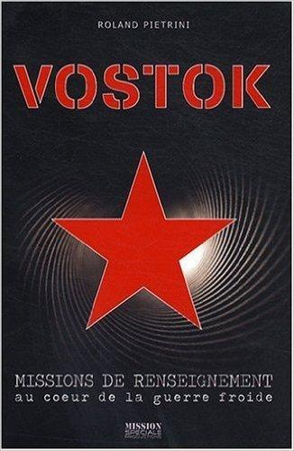 Vostok, missions de renseignement au coeur de la Guerre froide de Roland Pietrini ( 15 octobre 2008