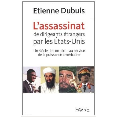 L'assassinat de dirigeants par les Etats-Unis : Un siècle de complots au service de la puissance américaine de Etienne Dubuis ( 1 septembre 2011 )