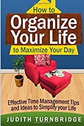 How to Organize Your Life to Maximize Your Day: Effective Time Management Tips and Ideas to Simplify Your Life by Judith Turnbridge (2015-03-01)