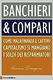 Banchieri & compari: Come malafinanza e cattivo capitalismo si mangiano i soldi dei risparmiatori