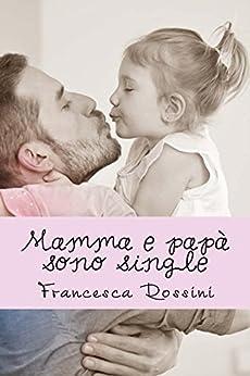 Mamma e papà sono single di [Rossini, Francesca]