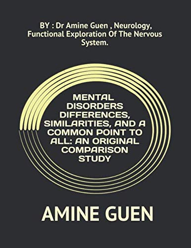 MENTAL DISORDERS DIFFERENCES, SIMILARITIES, AND A COMMON POINT TO ALL: AN ORIGINAL COMPARISON STUDY: BY : Dr Amine Guen , Neurology, Functional Exploration Of The Nervous System.