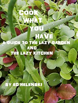 Cook What You Have  A Guide to the Lazy Garden and the Lazy Kitchen (English Edition) par [Helenski, Ed]