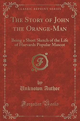 The Story of John the Orange-Man: Being a Short Sketch of the Life of Harvards Popular Mascot (Classic Reprint) by Unknown Author (2015-09-27)