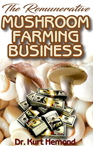 The Remunerative Mushroom Farming Business: A Beginner Step by Step Guide on all you need to know about Mushroom Farming Business. All it entails! Discover the Truth! (English Edition) -