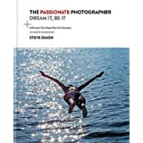 The Passionate Photographer 2nd Ed: Ten Steps Towards Becoming Great: the Remastered Edition of the Bestselling Classic…