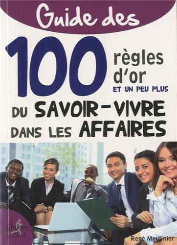 100 règles d'or du savoir-vivre dans les affaires : Etiquette, savoir-vivre et protocole pour les managers par René Moulinier