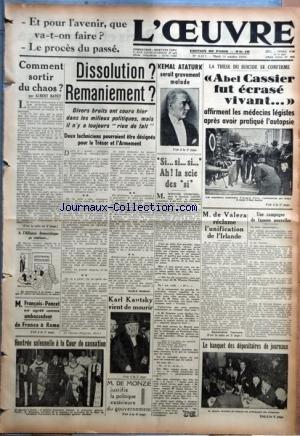 OEUVRE (L') [No 8417] du 18/10/1938 - COMMENT SORTIR DU CHAOS ? PAR ALBERT BAYET - A L'ALLIANCE DEMOCRATIQUE CA CONTINUE... - M. FRANCOIS-PONCET EST AGREE COMME AMBASSADEUR DE FRANCE A ROME - RENTREE SOLENNELLE A LA COUR DE CASSATION - DISSOLUTION ? REMANIEMENT ? PAR ANDRE GUERIN - KARL KAUTSKY VIENT DE MOURIR - KEMAL ATATURK SERAIT GRAVEMENT MALADE - ABEL CASSIER FUT ECRASE VIVANT... - M. DE VALERA RECLAME L'UNIFICATION DE L'IRLANDE PAR GENEVIEVE TABOULS - UNE CAMPAGNE DE FAUSSES NOUVELLES - L