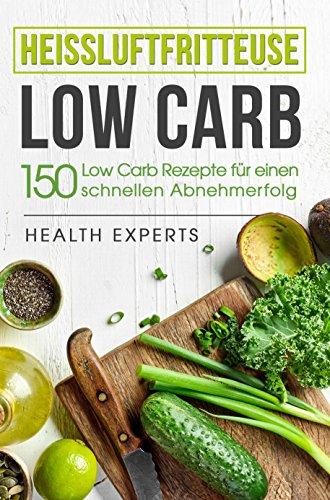 Heissluftfritteuse Low Carb:: 150 Rezepte für einen schnellen Abnehmerfolg (Frühstück,Mittag, Abend und Desserts) (Frische Körper-öl)