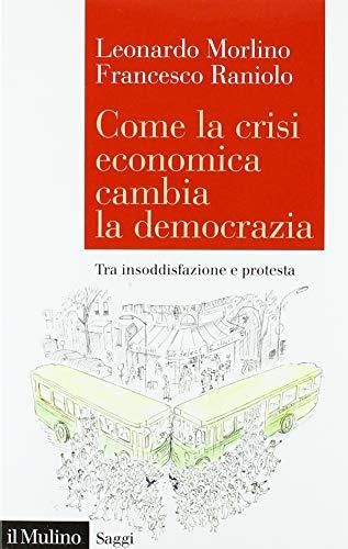 Come la crisi economica cambia la democrazia. Tra insoddisfazione e protesta di Leonardo Morlino,Francesco Raniolo