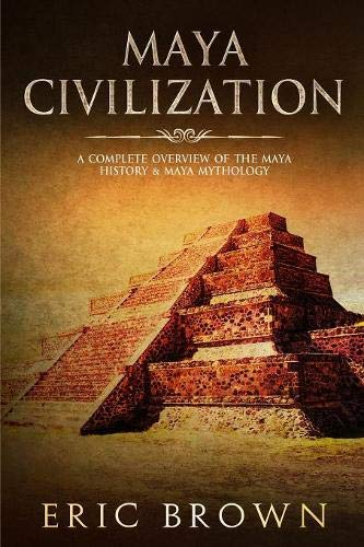Maya Civilization: A Complete Overview Of The Maya History & Maya Mythology (Ancient Civilizations)