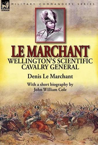 le-marchant-wellingtons-scientific-cavalry-general-with-a-short-biography-by-john-william-cole