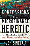 Confessions of a Microfinance Heretic: How Microlending Lost Its Way and Betrayed the Poor by Hugh Sinclair (2012-07-09)