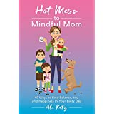 Hot Mess to Mindful Mom: 40 Ways to Find Balance, Joy, and Happiness in Your Every Day