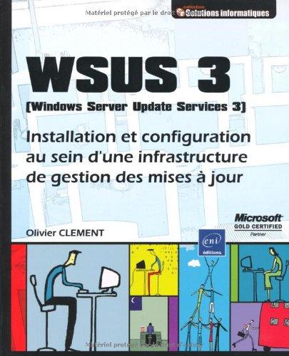 WSUS 3 (Windows Server Update Service 3) - Installation et configuration au sein d'une infrastructure de gestion des mises à jour par Olivier CLEMENT