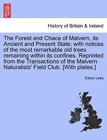 The Forest and Chace of Malvern, its Ancient and Present State; with notices of the most remarkable old trees remaining within its confines. Reprinted ... Naturalists' Field Club. [With plates.] by Edwin Lees