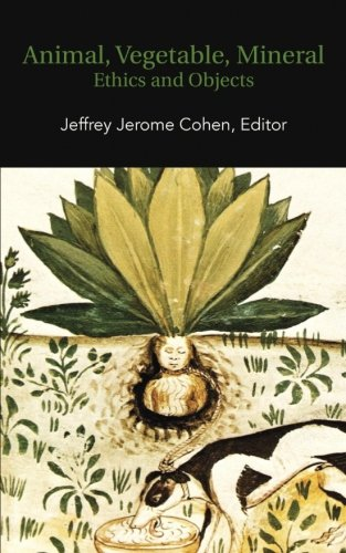 Animal, Vegetable, Mineral: Ethics and Objects por Jeffrey Jerome Cohen