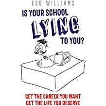Is your school lying to you? Get the career you want. Get the life you deserve. (The complete guide for careers guidance, university advice, CV ... statement writing and interview advice)