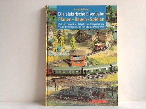 Die elektrische Eisenbahn. Planen - Bauen - Spielen. Orientierungshilfe, Ratgeber und Bauanleitung. Von der HO-Startpackung bis zum DELTA-Mehrzugbetrieb.
