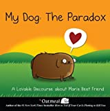 My Dog: The Paradox: A Lovable Discourse About Man's Best Friend by Matthew Inman (2013-05-09)