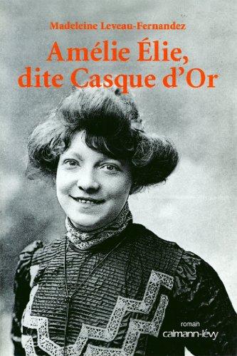 Amélie Elie, dite Casque d'Or (Biographies, Autobiographies) par Madeleine Leveau-Fernandez