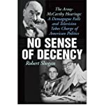 [ NO SENSE OF DECENCY: THE ARMY-MCCARTHY HEARINGS: A DEMAGOGUE FALLS AND TELEVISION TAKES CHARGE OF AMERICAN POLITICS ] No Sense of Decency: The Army-McCarthy Hearings: A Demagogue Falls and Television Takes Charge of American Politics By Shogan, Robert ( Author ) Feb-2009 [ Hardcover ]