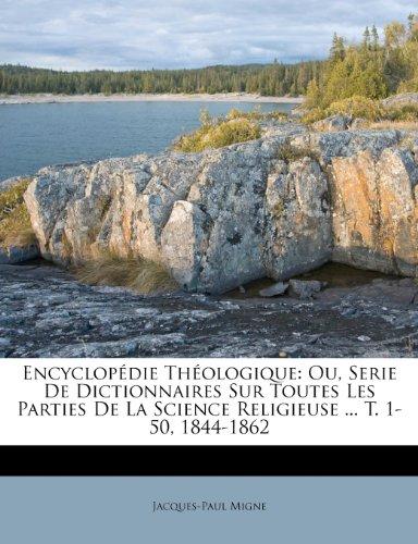 Encyclopédie Théologique: Ou, Serie De Dictionnaires Sur Toutes Les Parties De La Science Religieuse ... T. 1-50, 1844-1862