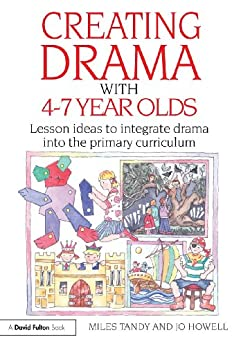 Creating Drama with 4-7 Year Olds: Lesson Ideas to Integrate Drama into the Primary Curriculum (David Fulton Books) by [Tandy, Miles, Howell, Jo]
