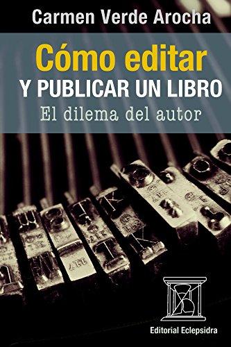 CÓMO EDITAR Y PUBLICAR UN LIBRO.: El dilema del autor (Spanish Edition)