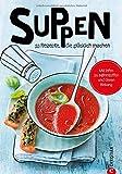Suppen: Koch dich glücklich. 60 geniale Rezepte. Von leicht bis herzhaft, das neue Suppenkochbuch mit den besten Rezepten für Suppen und Brühen. Große Vielfalt im neuen Kochbuch Suppen.