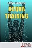 Acqua Training: Come Avere un Fisico Armonioso, un Cuore Forte e uno Spirito Sereno grazie all'Aiuto dell'Acqua