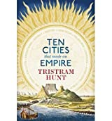 [(Ten Cities That Made an Empire)] [ By (author) Tristram Hunt ] [June, 2014]