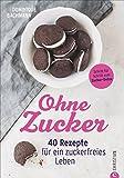 Ernährung ohne Zucker: Ohne Zucker. 40 Rezepte für ein zuckerfreies Leben. Ausgezuckert gesund und glücklich. Essen ohne Zucker – mit diesem Zuckerfrei-Buch.