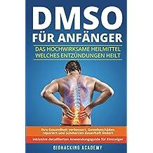 DMSO für Anfänger: Das hochwirksame Heilmittel welches Entzündungen heilt, Ihre Gesundheit verbessert, Gewebeschäden repariert und Schmerzen dauerhaft lindert. Inklusive detailliertem Anwendungsguide.