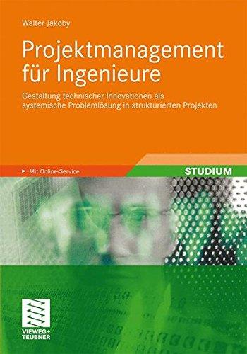 Projektmanagement für Ingenieure: Gestaltung technischer Innovationen als systemische Problemlösung in strukturierten Projekten