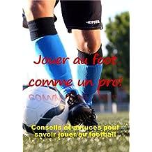 JOUER AU FOOT COMME UN PRO: Conseils et astuces pour savoir jouer au football.