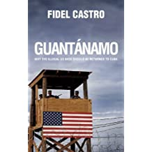 Guant??namo: Why the Illegal US Base Should Be Returned to Cuba by Fidel Castro (2010-12-14)