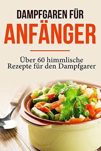 Dampfgaren für Anfänger: Garen wie ein Profi - Das Dampfgaren Kochbuch mit himmlischen Rezepten...
