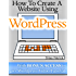 How To Create A Website Using Wordpress: The Beginner's Blueprint for Building a Professional Website in 3 Easy Steps (Plus 40+ Premium Wordpress Video Tutorials) (English Edition)