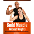 Build Muscle Without Weights: The Complete Book Of Dynamic Self Resistance Training Exercises (burn fat, abs, muscle building, exercise workout 7)