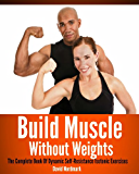 Build Muscle Without Weights: The Complete Book Of Dynamic Self Resistance Training Exercises (burn fat, abs, muscle building, exercise workout 7) (English Edition)