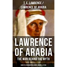 Lawrence of Arabia: The Man Behind the Myth (Complete Autobiographical Works, Memoirs & Letters): Seven Pillars of Wisdom (Memoirs of the Arab Revolt) ... Letters (1915-1935) (English Edition)