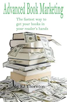Advanced Book Marketing - the fastest way to get your books into your reader's hands by [Thornton, EJ]