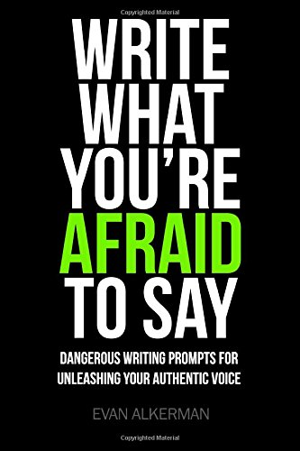 Write What You're Afraid To Say: Dangerous Writing Prompts For Unleashing Your Authentic Voice