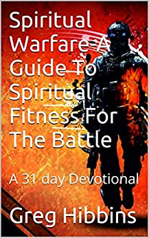 Spiritual Warfare-A Guide To Spiritual Fitness For The Battle: A 31 day Devotional by [Hibbins, Greg]