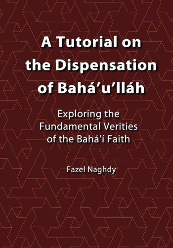A Tutorial on the Dispensation of Bahá'u'lláh: Exploring the fundamental verities of the Bahá'í Faith por Fazel Naghdy