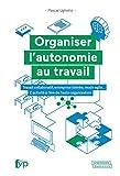 Organiser l'autonomie au travail - Travail collaboratif, entreprise libérée, mode agile... L'activité à l'ère de l'auto-organisation
