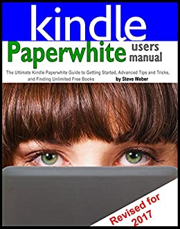 Paperwhite Users Manual: The Ultimate Kindle Paperwhite Guide to Getting Started, Advanced Tips and Tricks, and Finding Unlimited Free Books by [Weber, Steve]